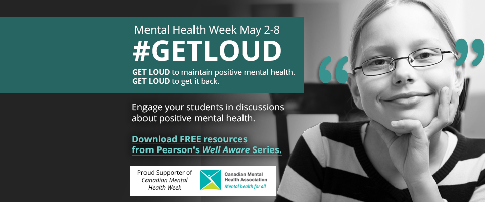 Mental Health Week May 2-8: #GETLOUD. Get loud to maintain positive mental health. Get loud to get it back. Engage your students in discussions about positive mental health. Download free resources from Pearson's Well Aware Series. Proud Supporter of Canadian Mental Health Week. Canadian Mental Health Association. Mental health for all.