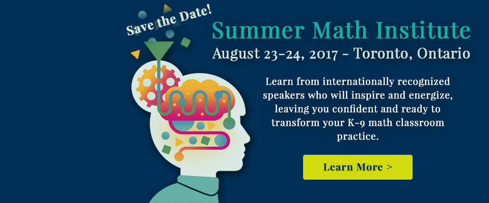 Summer Math Institute: Save the Date! Summer Math Institute. August 23-24, 2017 - Toronto, Ontario. Learn from internationally recognized speakers who will inspire and energize, leaving you confident and ready to transform your K-9 math classroom practice.
